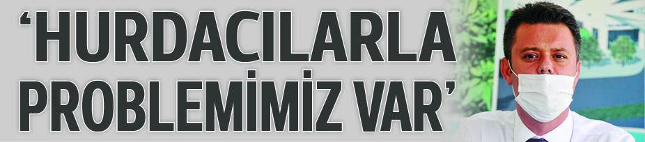 'HURDACILARLA PROBLEMİMİZ VAR'